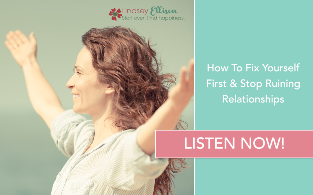 Episode #25: How To Fix Yourself First & Stop Ruining Relationships